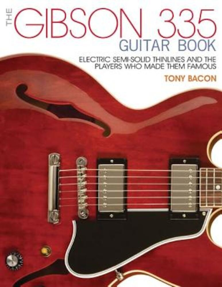The Gibson 335 Guitar Book: Electric Semi-Solid Thinlines and the Players Who Made Them Famous, Paperback
