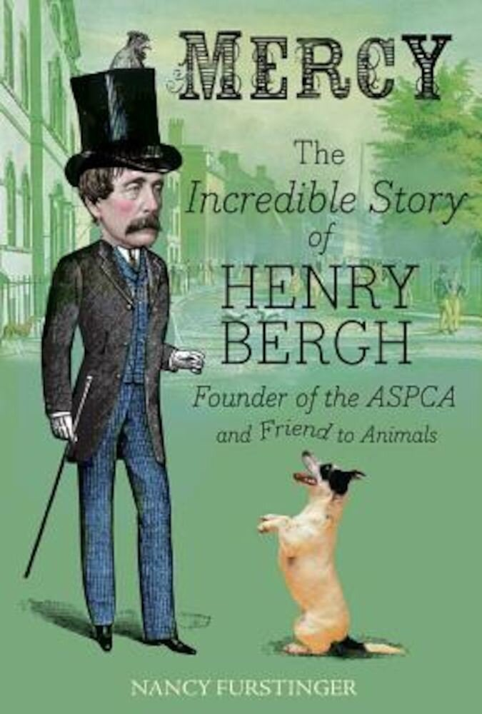 Mercy: The Incredible Story of Henry Bergh, Founder of the ASPCA and Friend to Animals, Hardcover