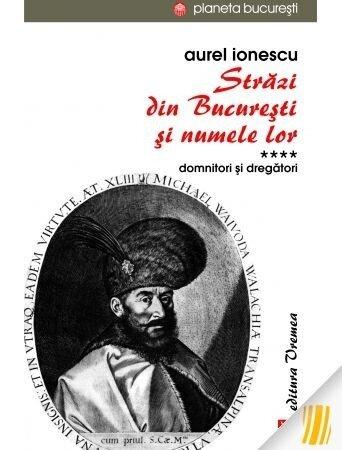 Strazi din Bucuresti si numele lor. Vol. IV. Domnitori si dregatori