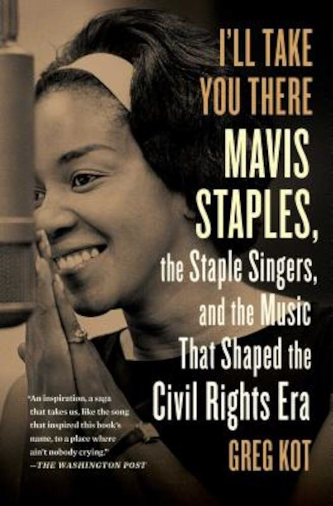 I'll Take You There: Mavis Staples, the Staple Singers, and the March Up Freedom's Highway, Paperback