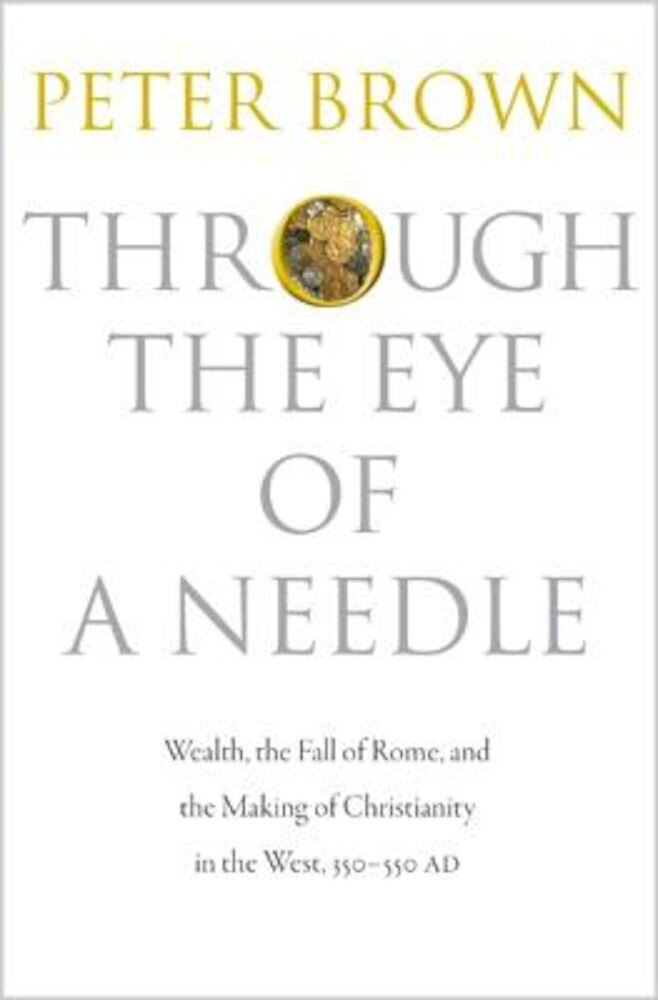 Through the Eye of a Needle: Wealth, the Fall of Rome, and the Making of Christianity in the West, 350-550 Ad, Paperback