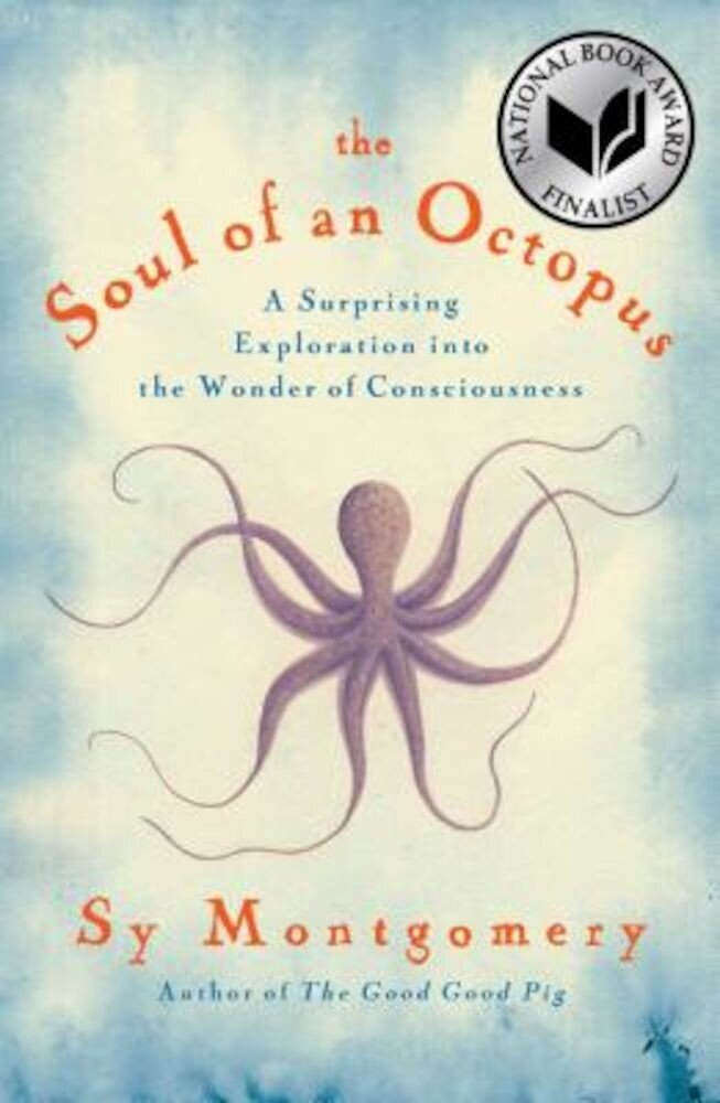 The Soul of an Octopus: A Surprising Exploration Into the Wonder of Consciousness, Hardcover