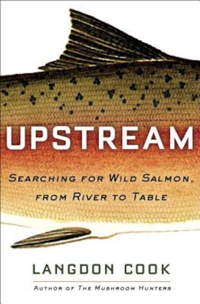 Upstream: Searching for Wild Salmon, from River to Table, Hardcover
