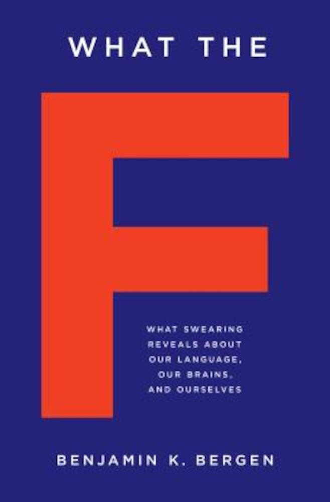 What the F: What Swearing Reveals about Our Language, Our Brains, and Ourselves, Hardcover