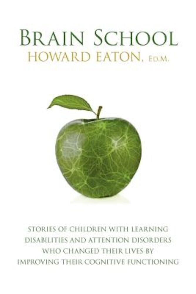 Brain School: Stories of Children with Learning Disabilities and Attention Disorders Who Changed Their Lives by Improving Their Cogn, Paperback