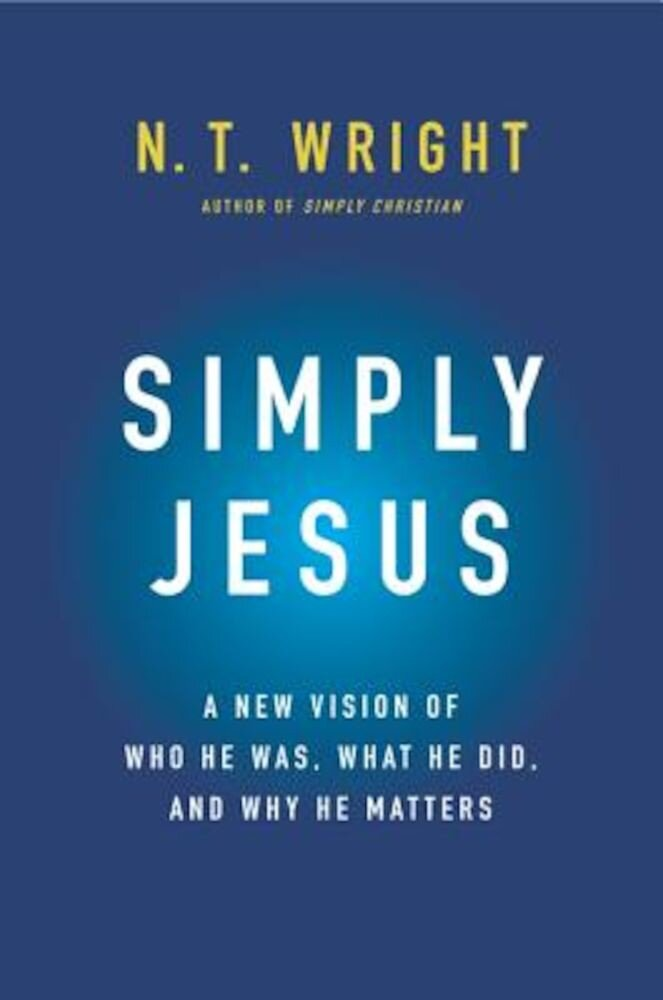 Simply Jesus: A New Vision of Who He Was, What He Did, and Why He Matters, Hardcover