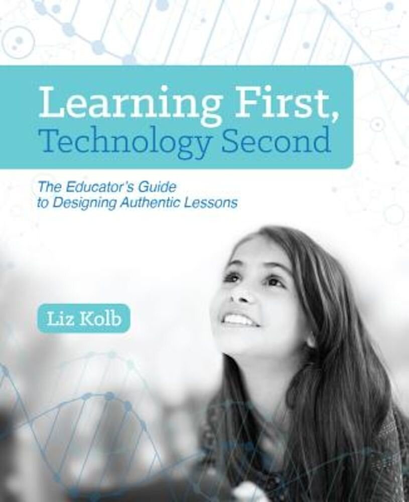 Learning First, Technology Second: The Educator's Guide to Designing Authentic Lessons, Paperback