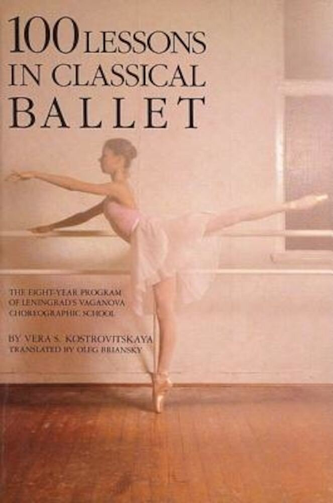 100 Lessons in Classical Ballet: The Eight-Year Program of Leningrad's Vaganova Choreographic School, Paperback