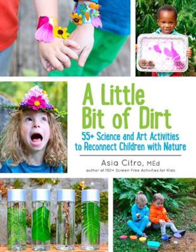 A Little Bit of Dirt: 55+ Science and Art Activities to Reconnect Children with Nature, Paperback