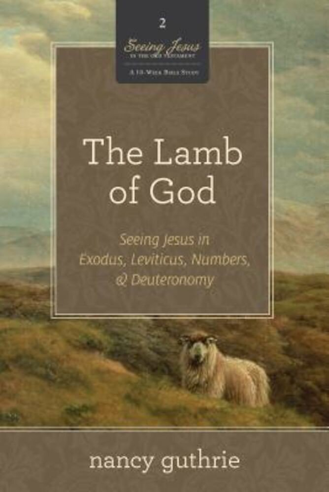 The Lamb of God: Seeing Jesus in Exodus, Leviticus, Numbers, & Deuteronomy, Paperback