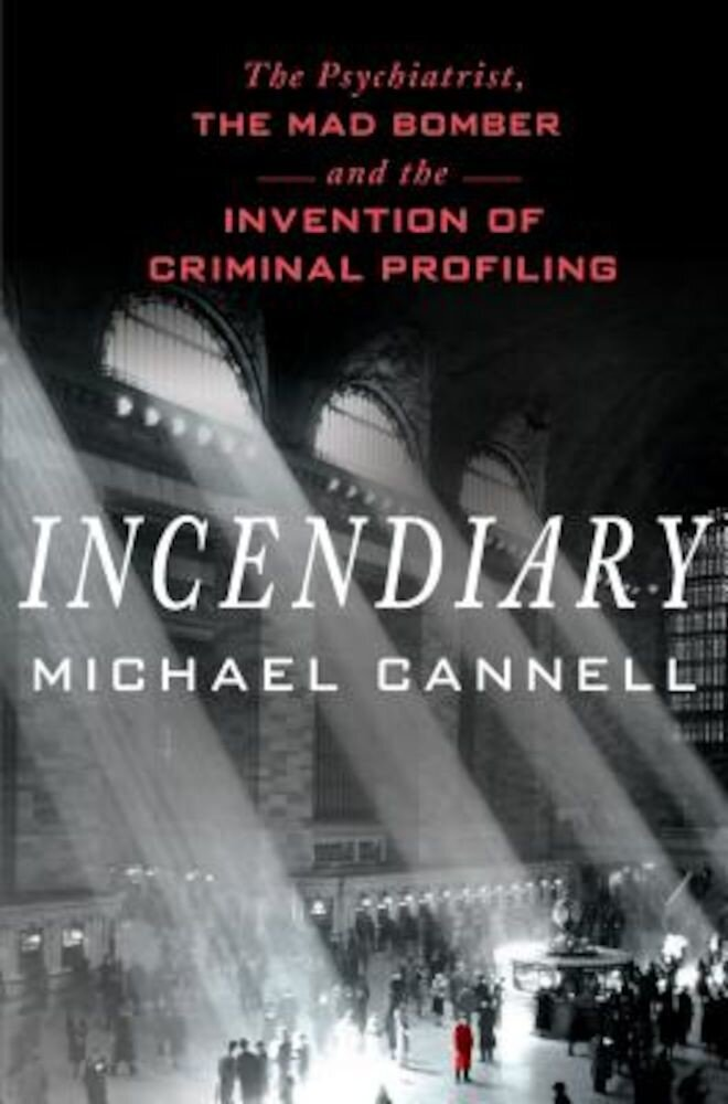 Incendiary: The Psychiatrist, the Mad Bomber, and the Invention of Criminal Profiling, Hardcover