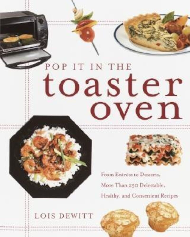 Pop It in the Toaster Oven: From Entrees to Desserts, More Than 250 Delectable, Healthy, and Convenient Recipes, Paperback