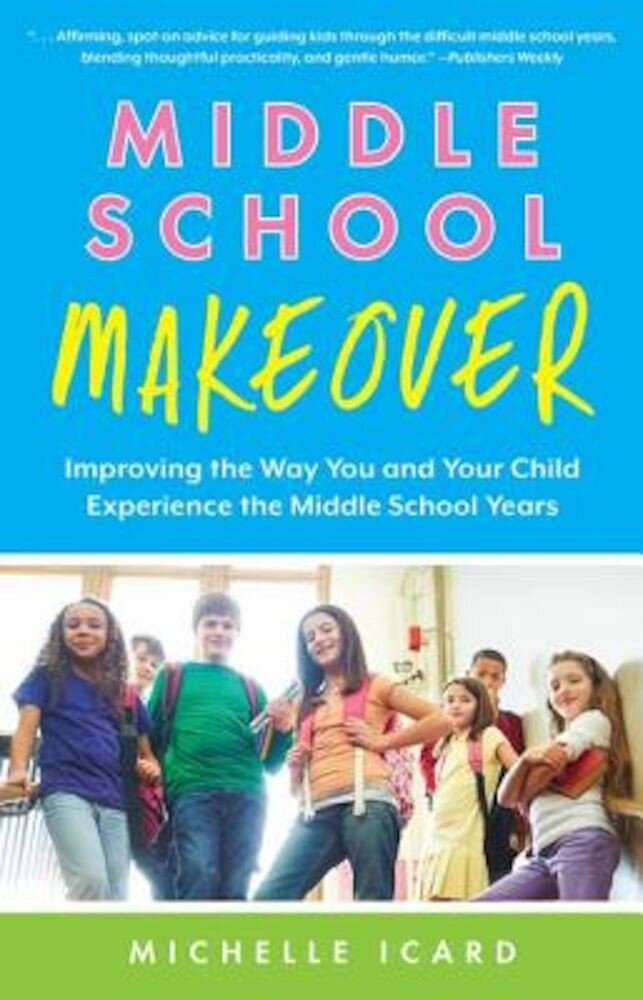Middle School Makeover: Improving the Way You and Your Child Experience the Middle School Years, Paperback