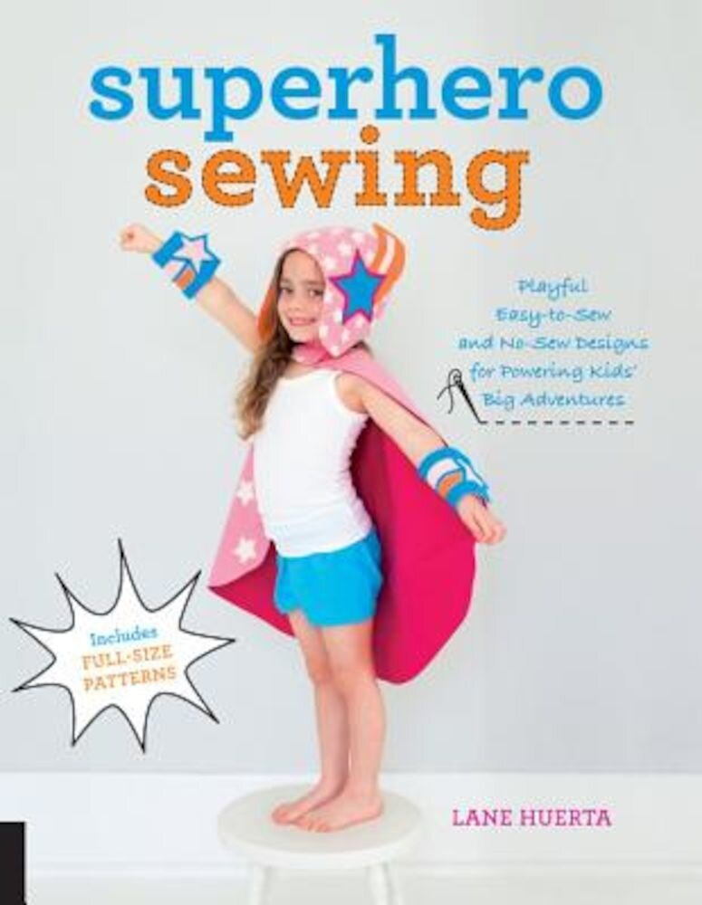Superhero Sewing: Playful Easy Sew and No Sew Designs for Powering Kids' Big Adventures--Includes Full Size Patterns, Paperback