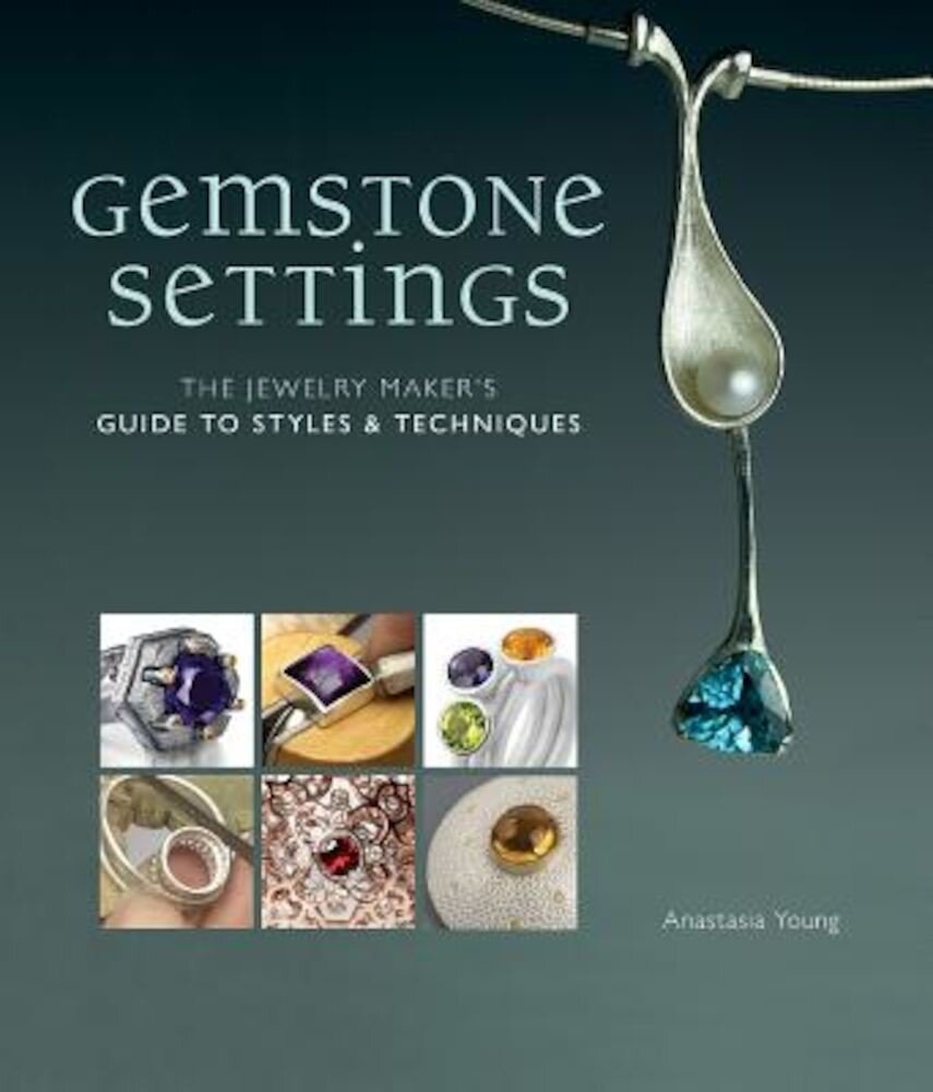 Gemstone Settings: The Jewelry Maker's Guide to Styles & Techniques, Hardcover