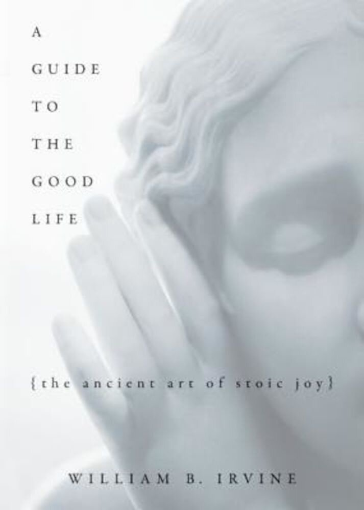 A Guide to the Good Life: The Ancient Art of Stoic Joy, Hardcover