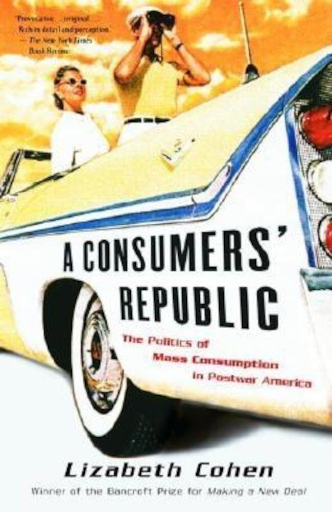 A Consumers' Republic: The Politics of Mass Consumption in Postwar America, Paperback