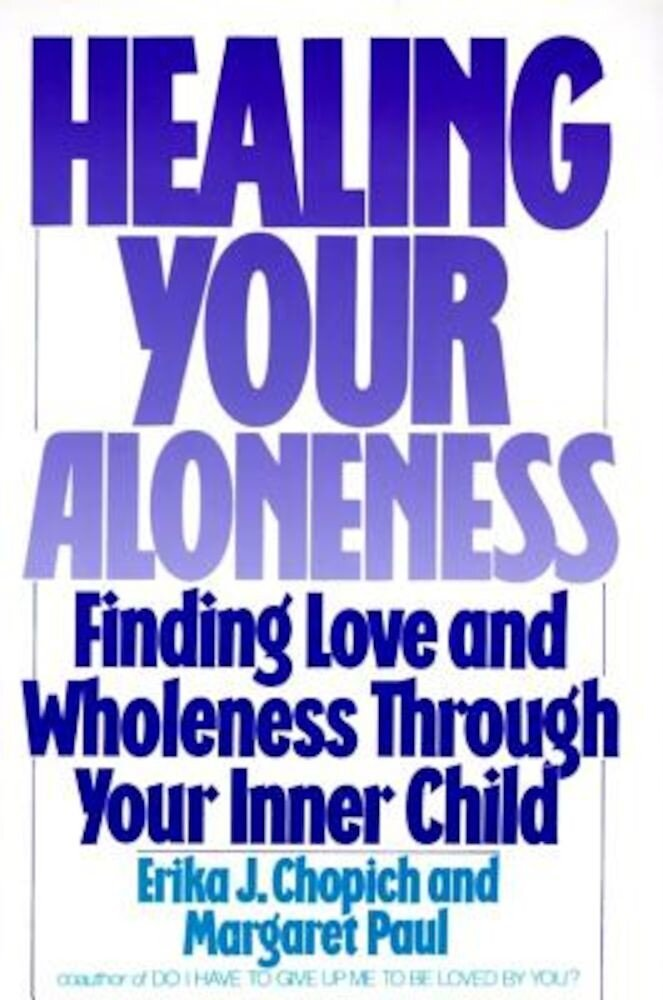 Healing Your Aloneness: Finding Love and Wholeness Through Your Inner Child, Paperback