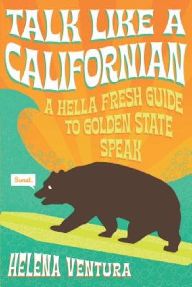 Talk Like a Californian: A Hella Fresh Guide to Golden State Speak, Paperback