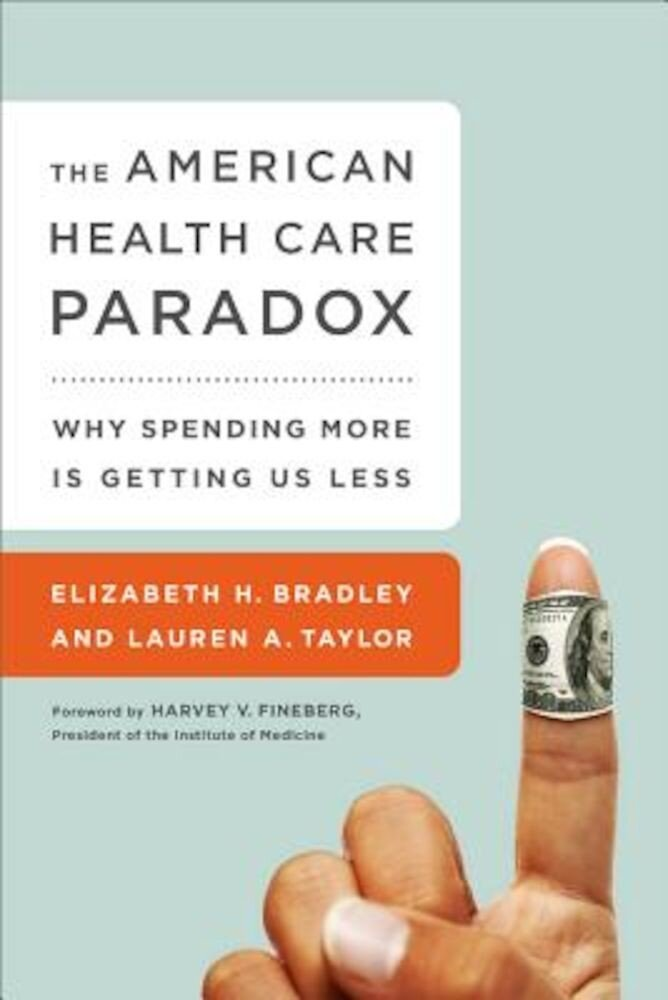 The American Health Care Paradox: Why Spending More Is Getting Us Less, Paperback