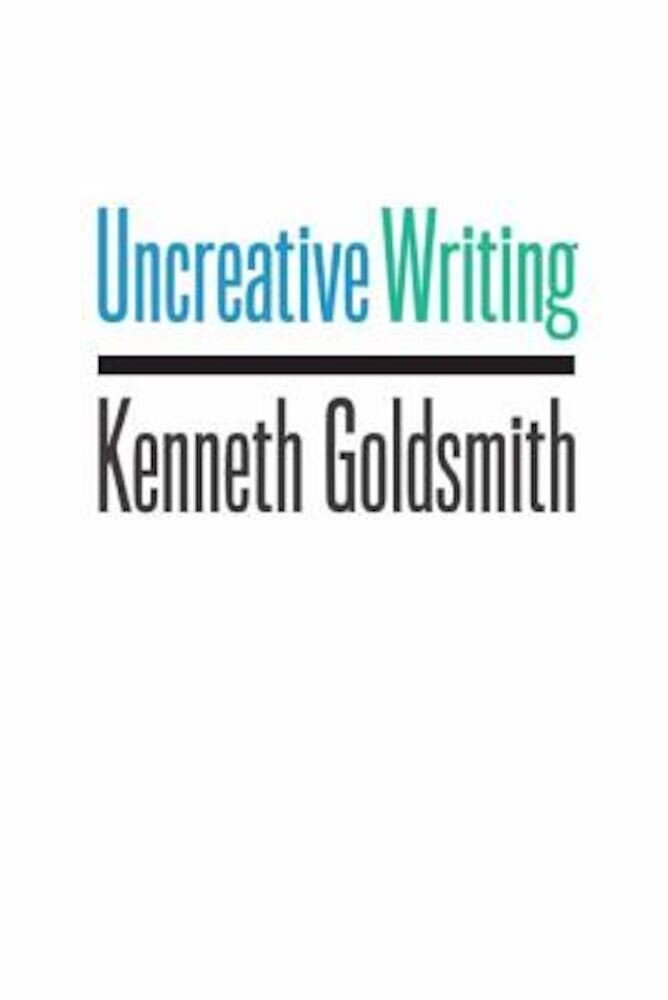 Uncreative Writing: Managing Language in the Digital Age, Paperback