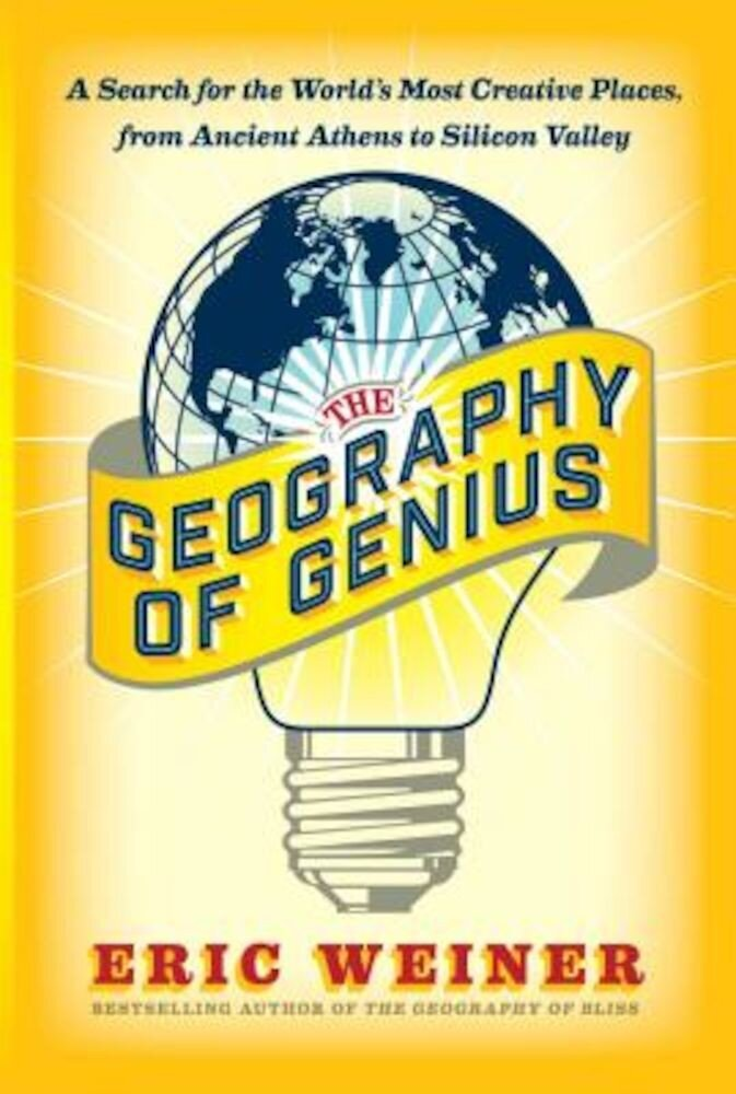 The Geography of Genius: A Search for the World's Most Creative Places from Ancient Athens to Silicon Valley, Hardcover