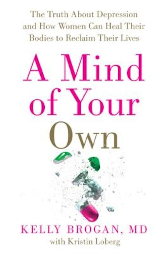 A Mind of Your Own: The Truth about Depression and How Women Can Heal Their Bodies to Reclaim Their Lives, Hardcover