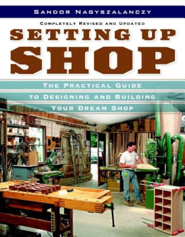Setting Up Shop: The Practical Guide to Designing and Building Your Dream Shop, Paperback