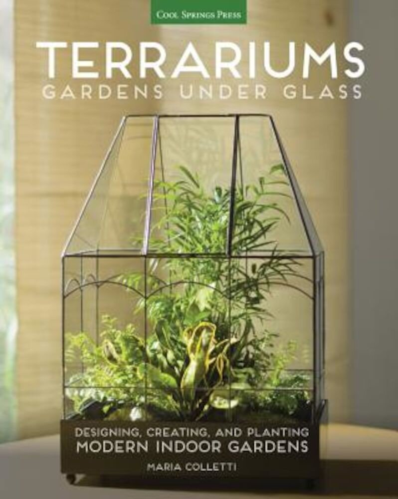Terrariums - Gardens Under Glass: Designing, Creating, and Planting Modern Indoor Gardens, Paperback