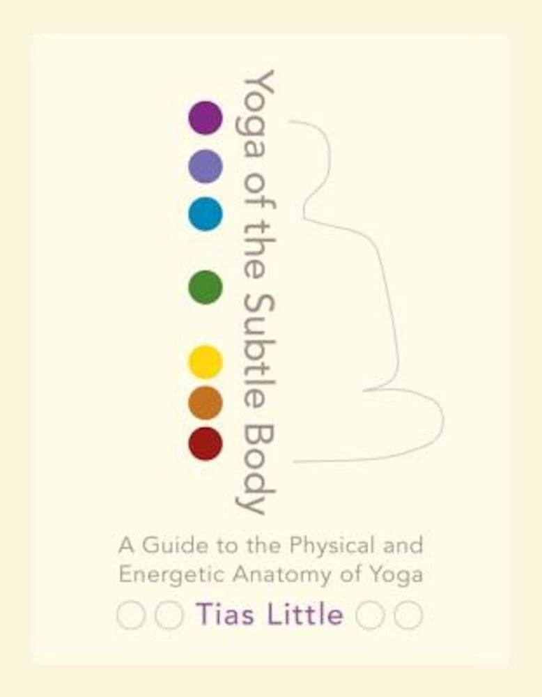 Yoga of the Subtle Body: A Guide to the Physical and Energetic Anatomy of Yoga, Paperback