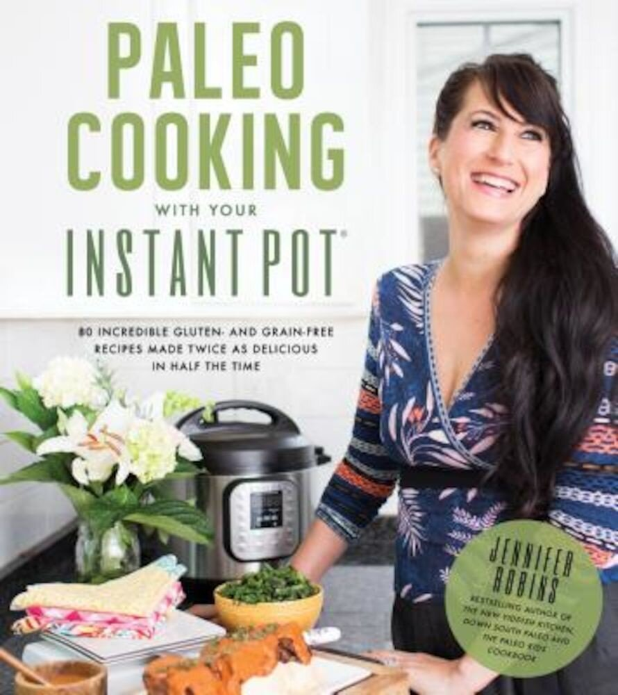 Paleo Cooking with Your Instant Pot: 80 Incredible Gluten- And Grain-Free Recipes Made Twice as Delicious in Half the Time, Paperback