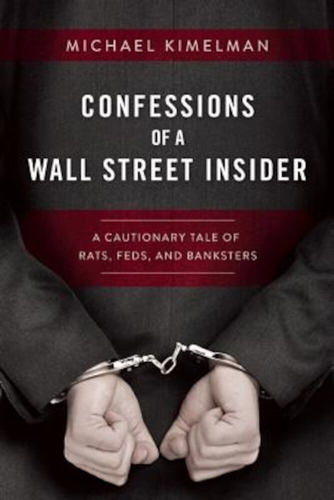 Confessions of a Wall Street Insider: A Cautionary Tale of Rats, Feds, and Banksters, Hardcover