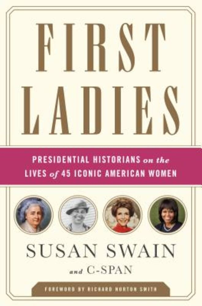 First Ladies: Presidential Historians on the Lives of 45 Iconic American Women, Paperback