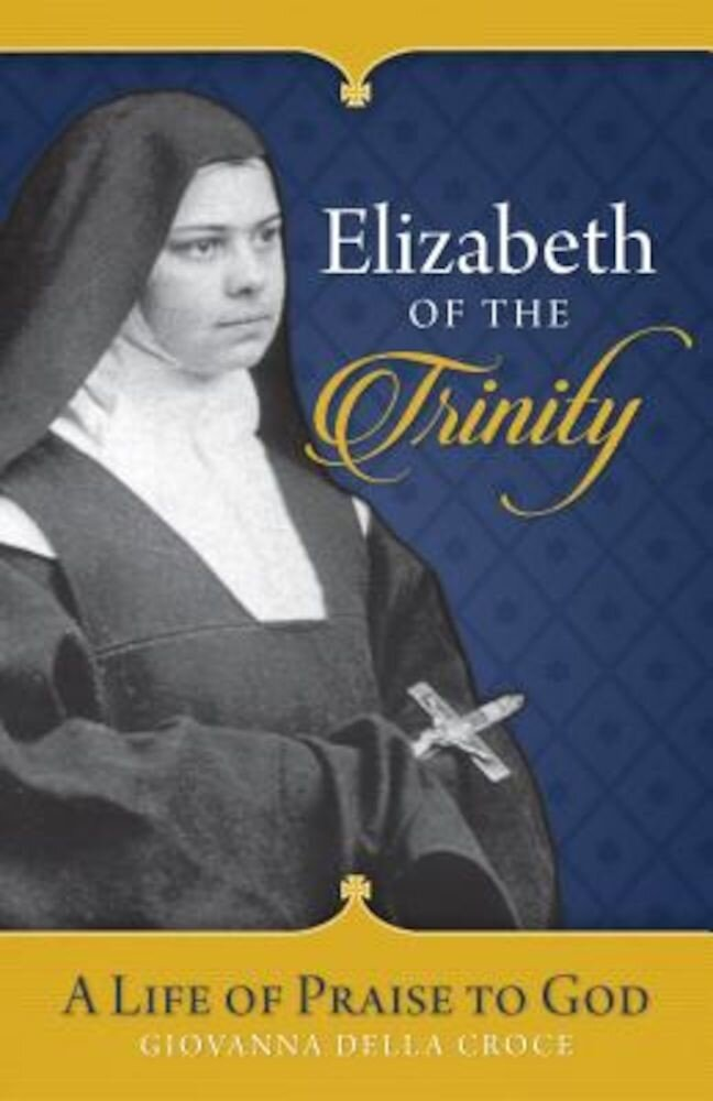 Elizabeth of the Trinity: A Life of Praise to God, Paperback