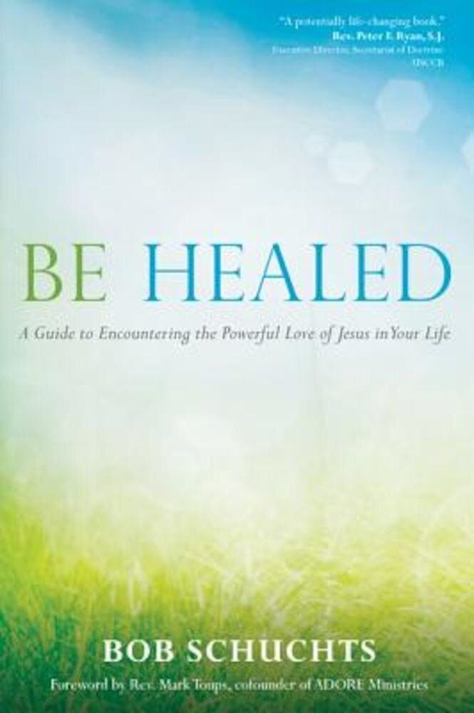 Be Healed: A Guide to Encountering the Powerful Love of Jesus in Your Life, Paperback