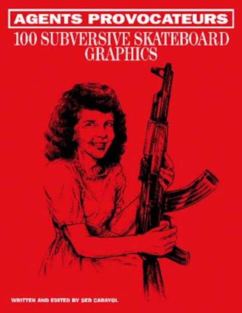 Agents Provocateurs: 100 Subversive Skateboard Graphics, Hardcover