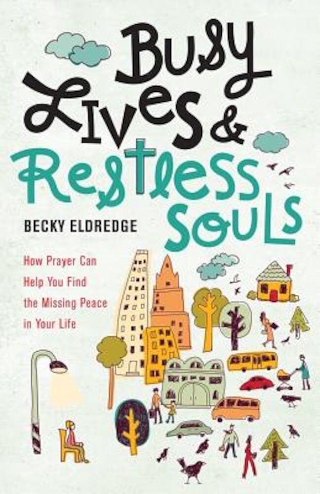 Busy Lives and Restless Souls: How Prayer Can Help You Find the Missing Peace in Your Life, Paperback