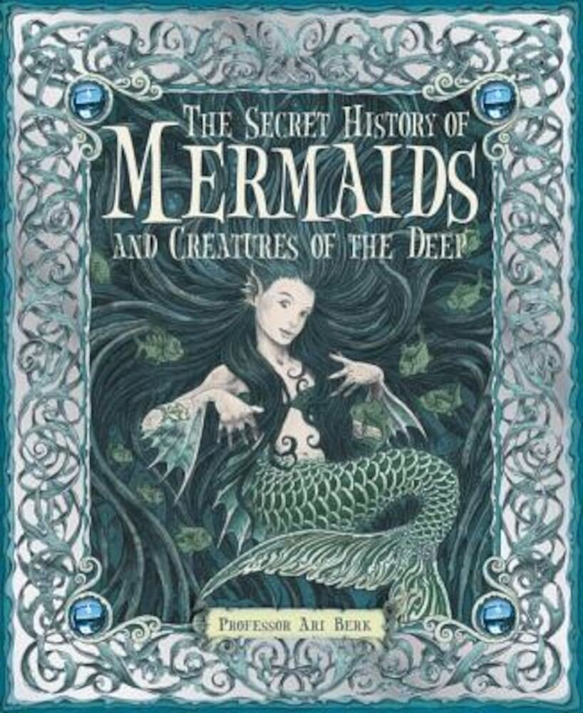 The Secret History of Mermaids and Creatures of the Deep, Hardcover