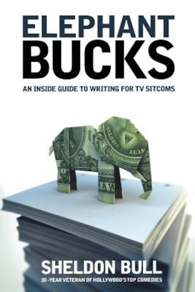 Elephant Bucks: An Insider's Guide to Writing for TV Sitcoms, Paperback