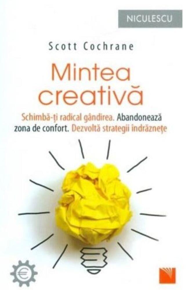 Mintea creativa. Schimba-ti radical gandirea. Abandoneaza zona de confort. Dezvolta strategii