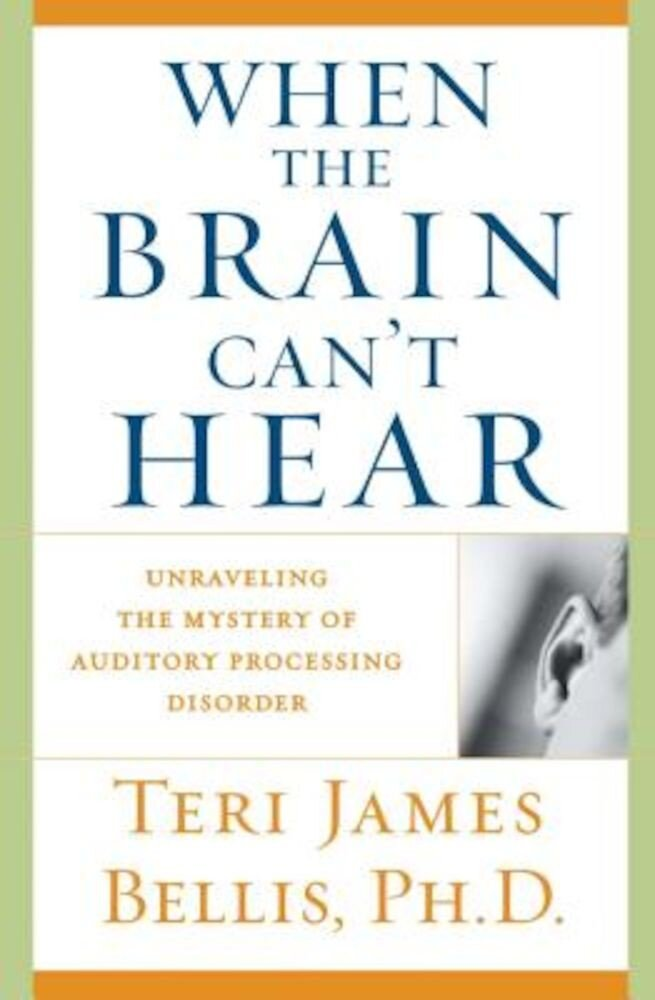 When the Brain Can't Hear: Unraveling the Mystery of Auditory Processing Disorder, Paperback