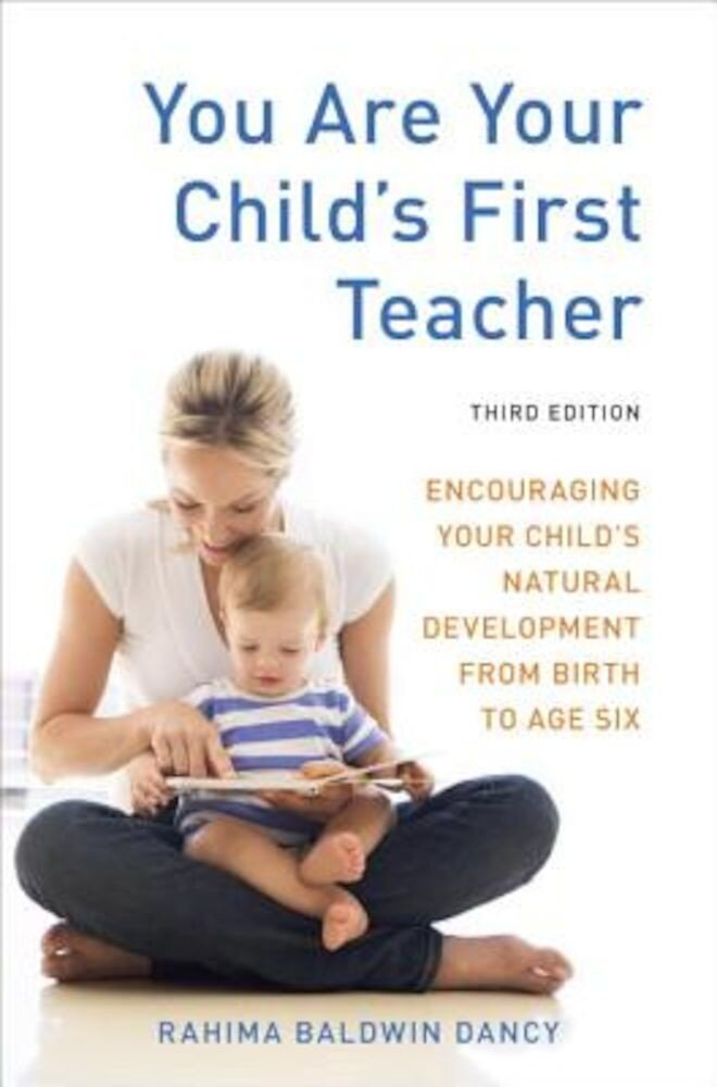 You Are Your Child's First Teacher: Encouraging Your Child's Natural Development from Birth to Age Six, Paperback
