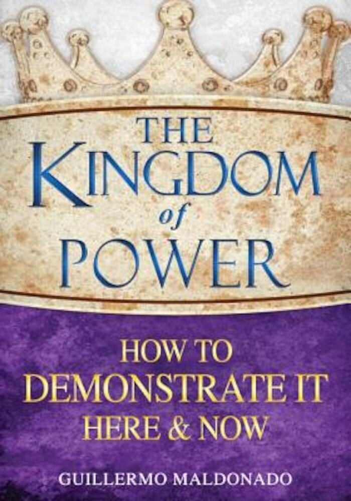 The Kingdom of Power: How to Demonstrate It Here & Now, Paperback