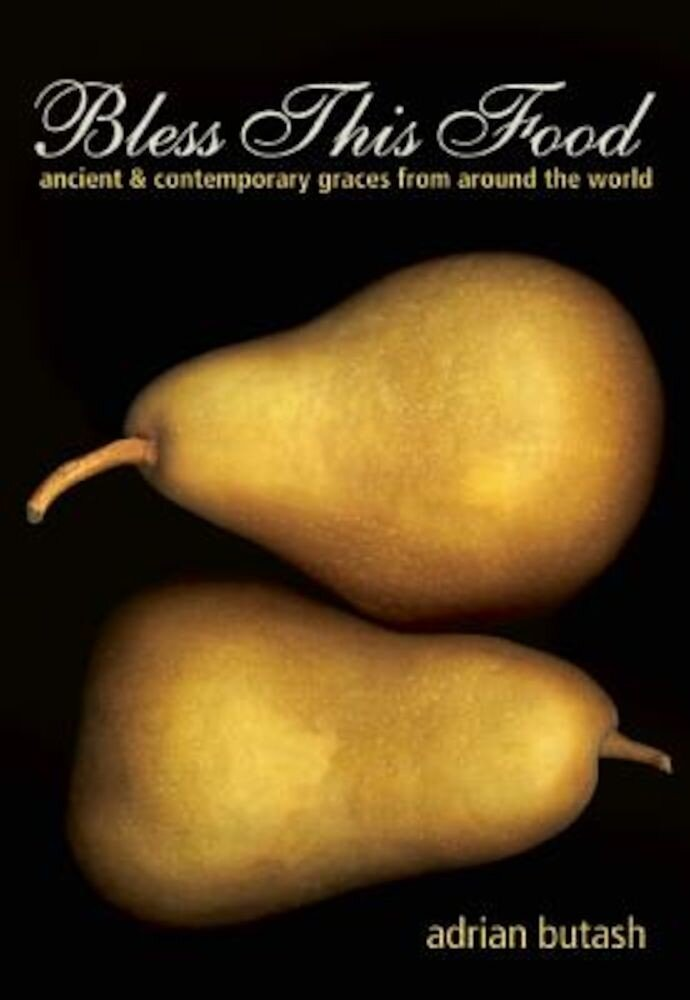 Bless This Food: Ancient and Contemporary Graces from Around the World, Paperback