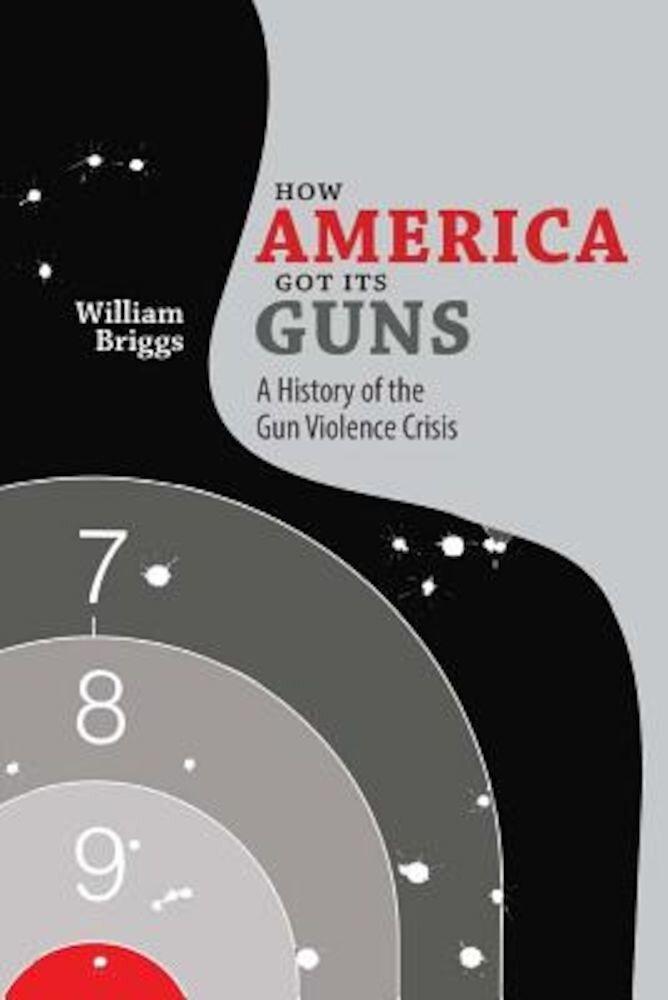 How America Got Its Guns: A History of the Gun Violence Crisis, Paperback