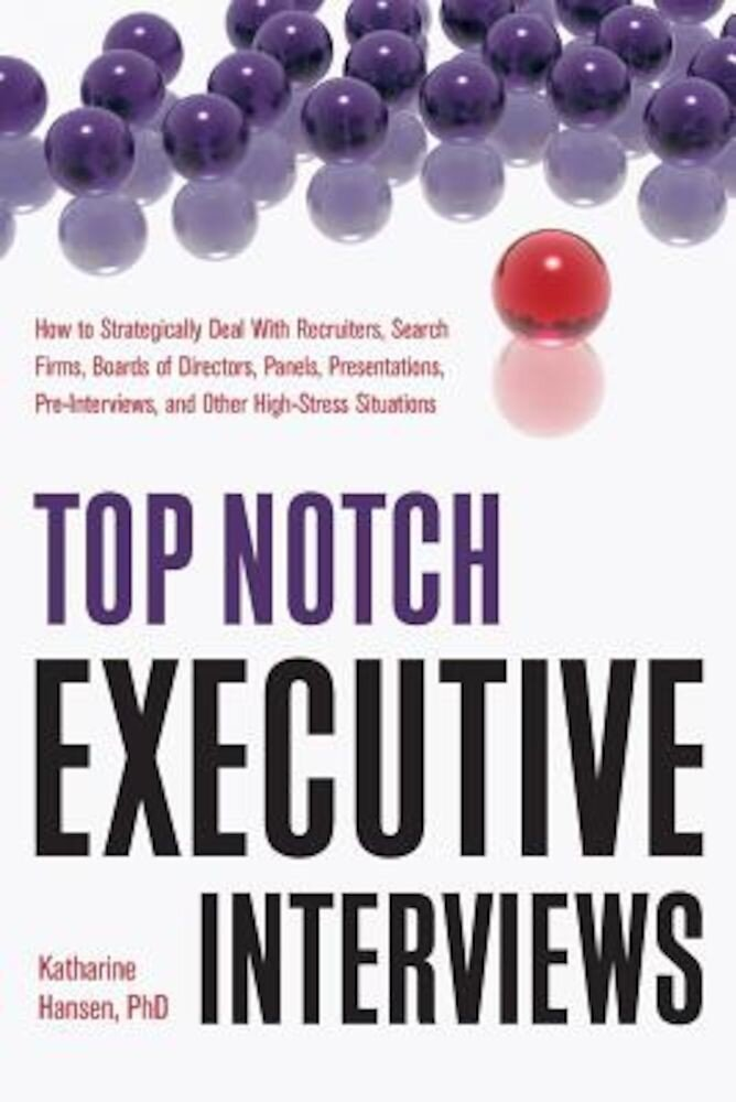 Top Notch Executive Interviews: How to Strategically Deal with Recruiters, Search Firms, Boards of Directors, Panels, Presentations, Pre-Interviews, a, Paperback