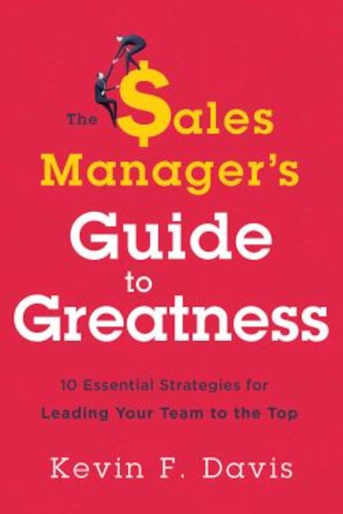 The Sales Manager's Guide to Greatness: Ten Essential Strategies for Leading Your Team to the Top, Hardcover