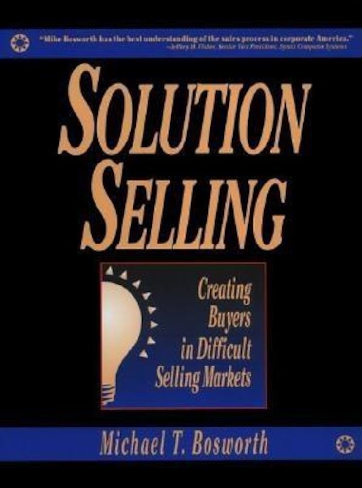 Solution Selling: Creating Buyers in Difficult Selling Markets, Hardcover