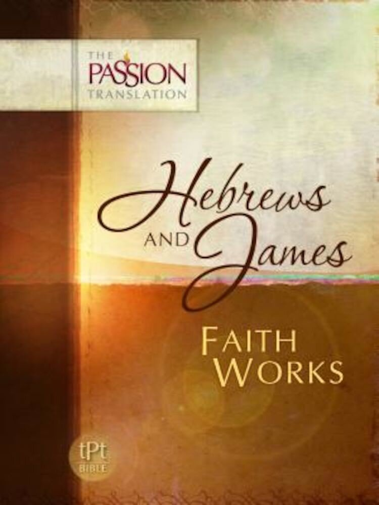Hebrews and James: Faith Works-OE: Passion Translation, Paperback