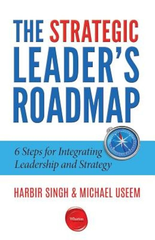 The Strategic Leader's Roadmap: 6 Steps for Integrating Leadership and Strategy, Paperback